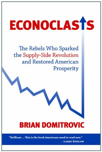Econoclasts: The Rebels Who Sparked the Supply-Side Revolution and Restored American Prosperity (Culture of Enterprise): Ph.D. Brian Domitrovic Ph.D: 9781610170246: Amazon.com: Books