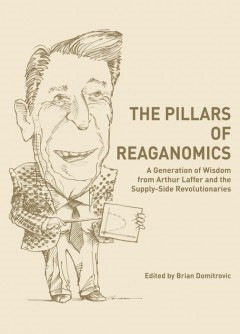 The Pillars of Reaganomics: A Generation of Wisdom from Arthur Laffer and the Supply-Side Revolutionaries «  AmP Publishers Group