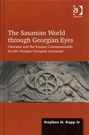 The Sasanian World through Georgian Eyes: Caucasia and the Iranian Commonwealth in Late Antique Georgian Literature (Hardback) - Routledge