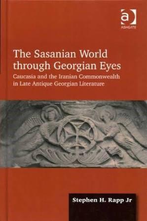 The Sasanian World through Georgian Eyes: Caucasia and the Iranian Commonwealth in Late Antique Georgian Literature (Hardback) - Routledge