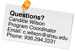 Contact Candice Wilson, Program Coordinator at c.wilson@shsu.edu or 936.294.2231